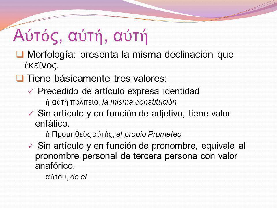 Αὐτός, αὐτή, αὐτή Morfología: presenta la misma declinación que ἐκεῖνος. Tiene básicamente tres valores: