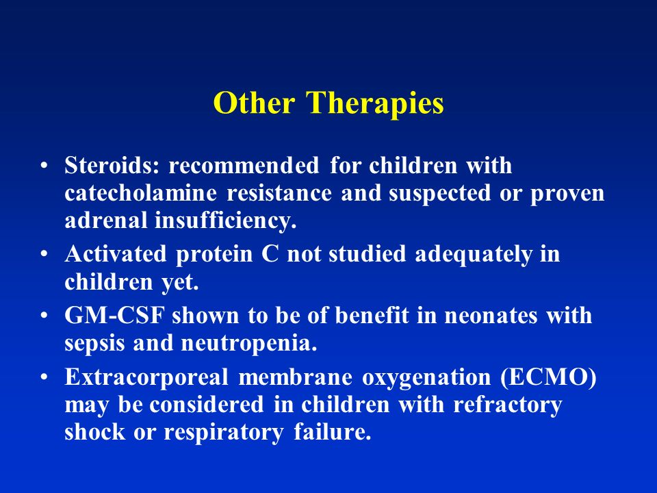 Other Therapies Steroids: recommended for children with catecholamine resistance and suspected or proven adrenal insufficiency.