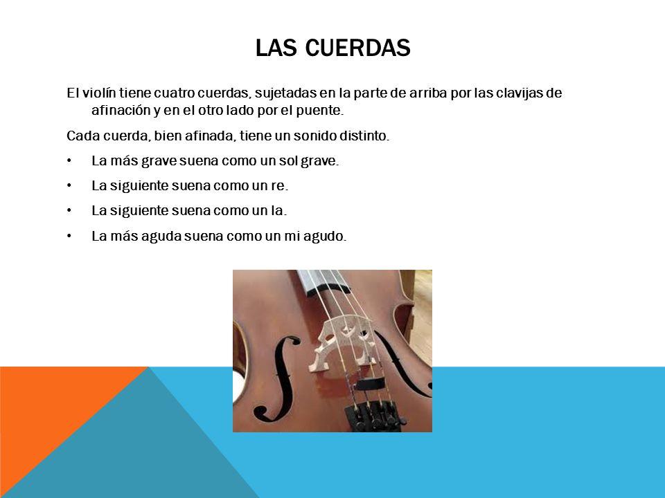 LAS CUERDAS El violín tiene cuatro cuerdas, sujetadas en la parte de arriba por las clavijas de afinación y en el otro lado por el puente.