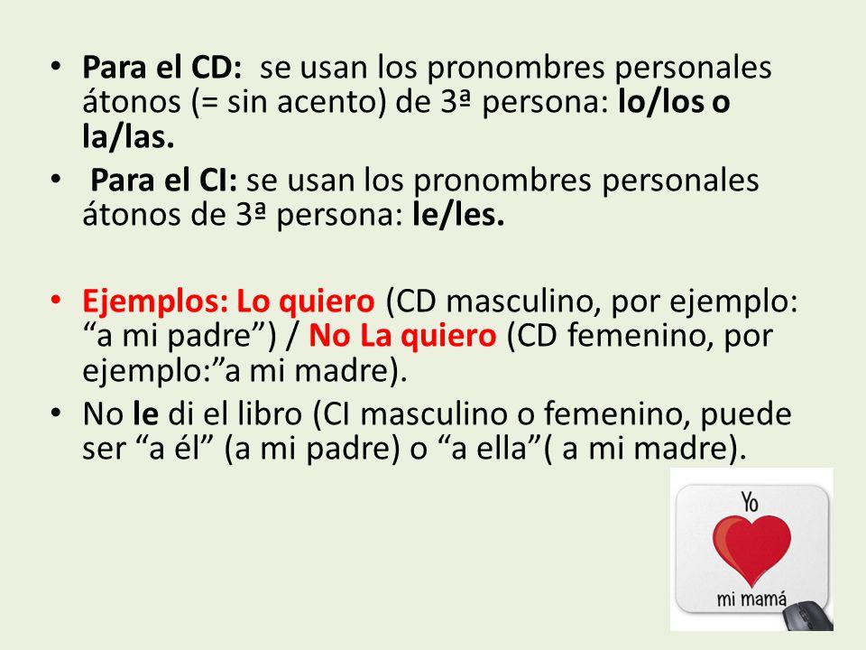 Para el CD: se usan los pronombres personales átonos (= sin acento) de 3ª persona: lo/los o la/las.