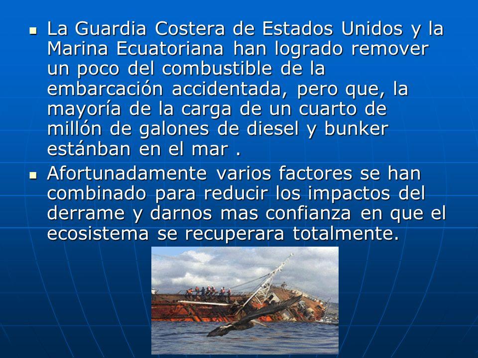 La Guardia Costera de Estados Unidos y la Marina Ecuatoriana han logrado remover un poco del combustible de la embarcación accidentada, pero que, la mayoría de la carga de un cuarto de millón de galones de diesel y bunker estánban en el mar .