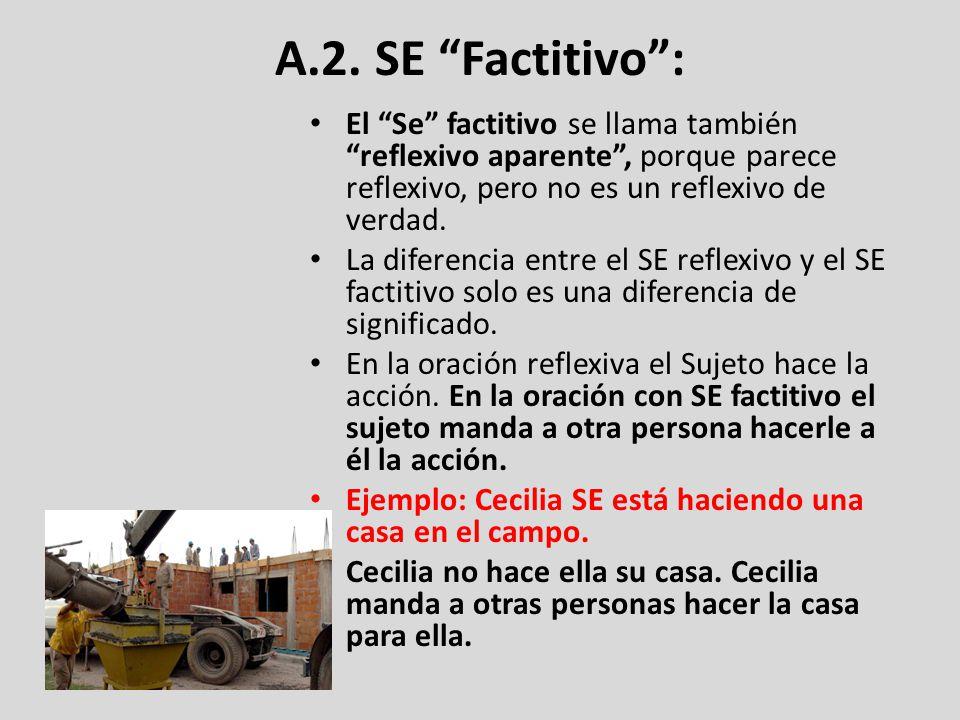 A.2. SE Factitivo : El Se factitivo se llama también reflexivo aparente , porque parece reflexivo, pero no es un reflexivo de verdad.