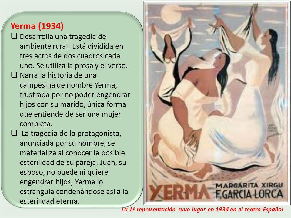 Yerma (1934) Desarrolla una tragedia de ambiente rural. Está dividida en tres actos de dos cuadros cada uno. Se utiliza la prosa y el verso.