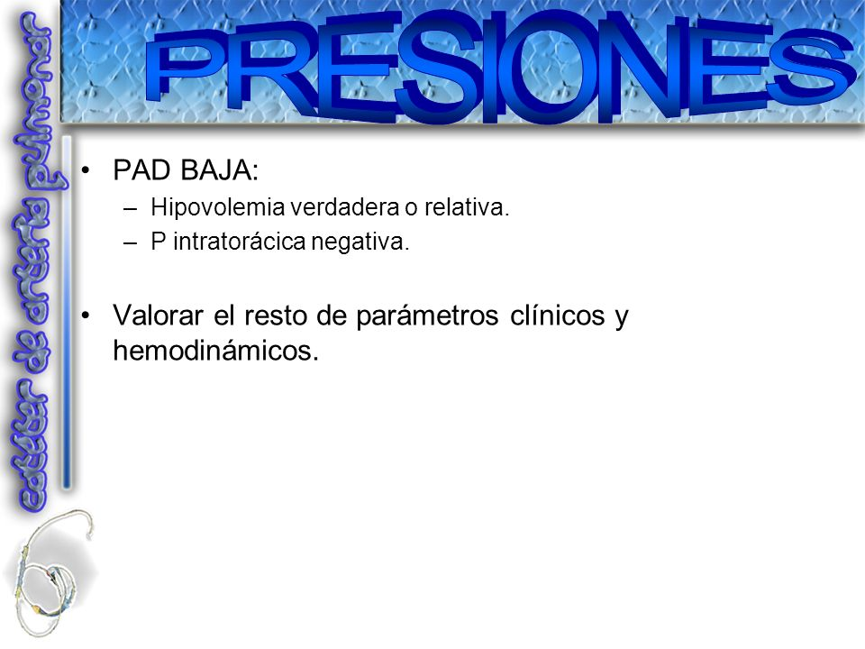 PRESIONES PAD BAJA: Hipovolemia verdadera o relativa.