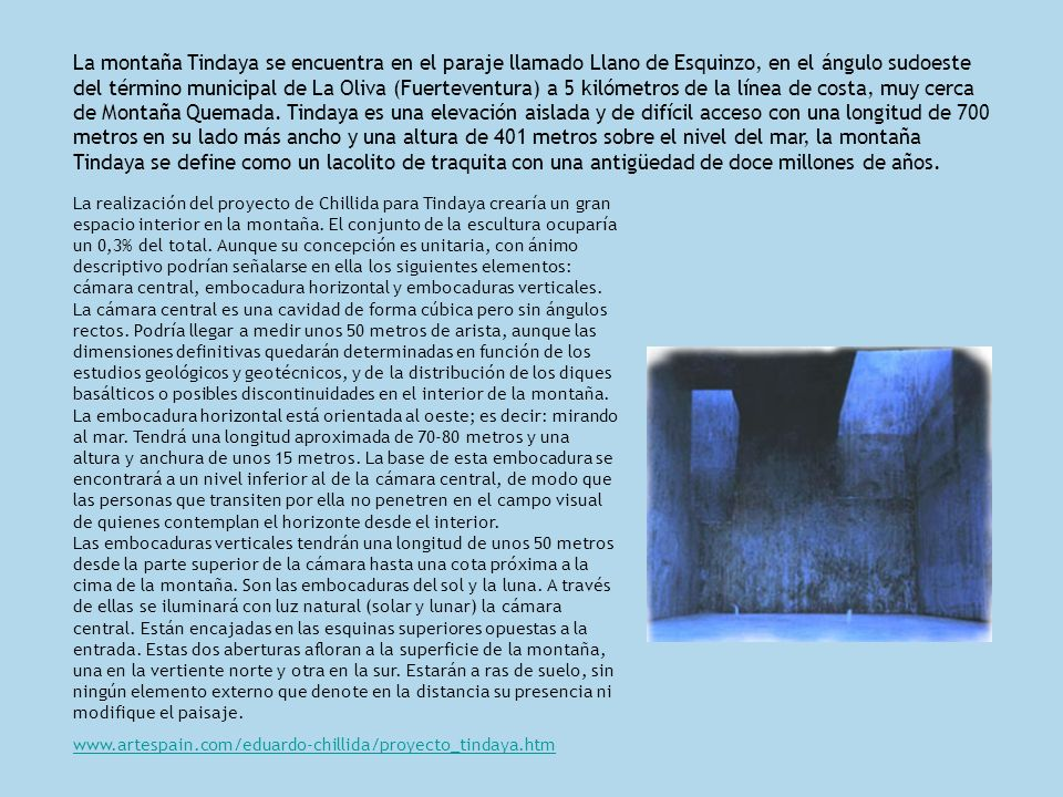 La montaña Tindaya se encuentra en el paraje llamado Llano de Esquinzo, en el ángulo sudoeste del término municipal de La Oliva (Fuerteventura) a 5 kilómetros de la línea de costa, muy cerca de Montaña Quemada. Tindaya es una elevación aislada y de difícil acceso con una longitud de 700 metros en su lado más ancho y una altura de 401 metros sobre el nivel del mar, la montaña Tindaya se define como un lacolito de traquita con una antigüedad de doce millones de años.