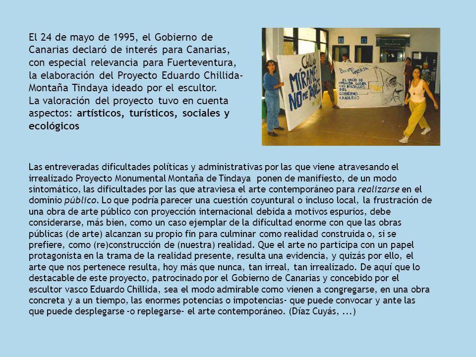 El 24 de mayo de 1995, el Gobierno de Canarias declaró de interés para Canarias, con especial relevancia para Fuerteventura, la elaboración del Proyecto Eduardo Chillida-Montaña Tindaya ideado por el escultor. La valoración del proyecto tuvo en cuenta aspectos: artísticos, turísticos, sociales y ecológicos