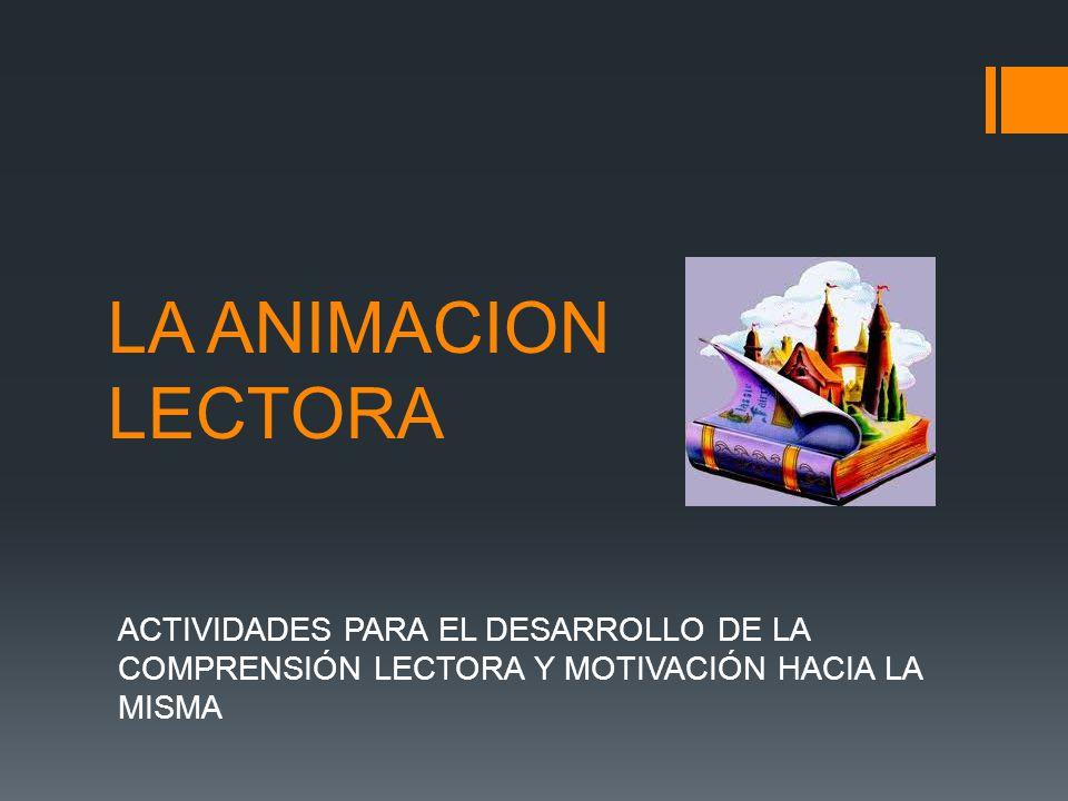 LA ANIMACION LECTORA ACTIVIDADES PARA EL DESARROLLO DE LA COMPRENSIÓN LECTORA Y MOTIVACIÓN HACIA LA MISMA.