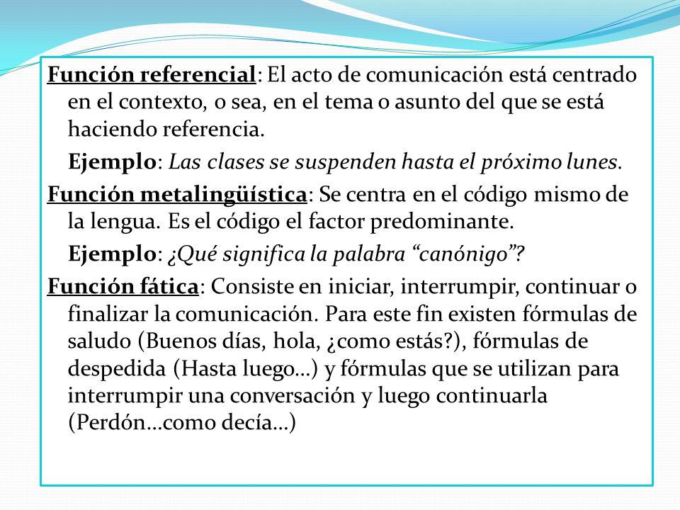 Función referencial: El acto de comunicación está centrado en el contexto, o sea, en el tema o asunto del que se está haciendo referencia.