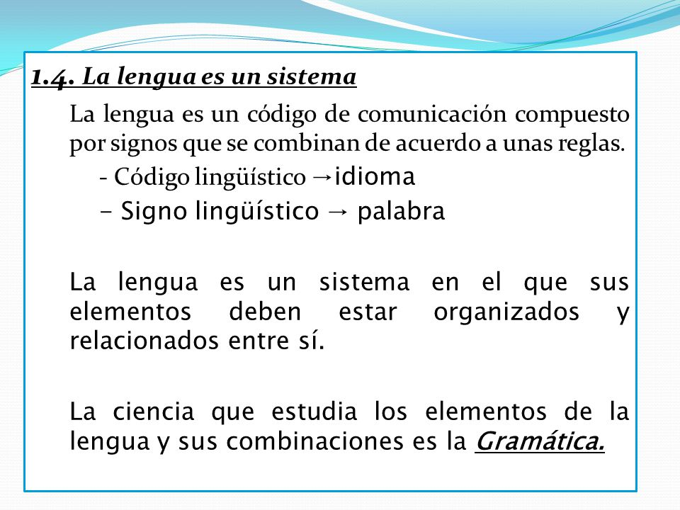 1.4. La lengua es un sistema La lengua es un código de comunicación compuesto por signos que se combinan de acuerdo a unas reglas.