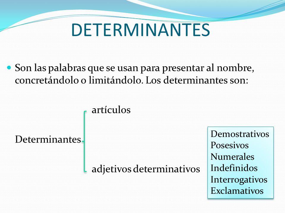 DETERMINANTES Son las palabras que se usan para presentar al nombre, concretándolo o limitándolo. Los determinantes son: