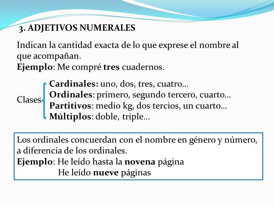 3. ADJETIVOS NUMERALES Indican la cantidad exacta de lo que exprese el nombre al. que acompañan. Ejemplo: Me compré tres cuadernos.