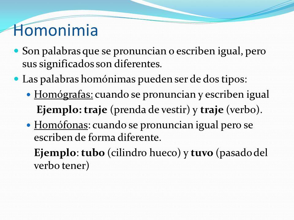 Homonimia Son palabras que se pronuncian o escriben igual, pero sus significados son diferentes. Las palabras homónimas pueden ser de dos tipos: