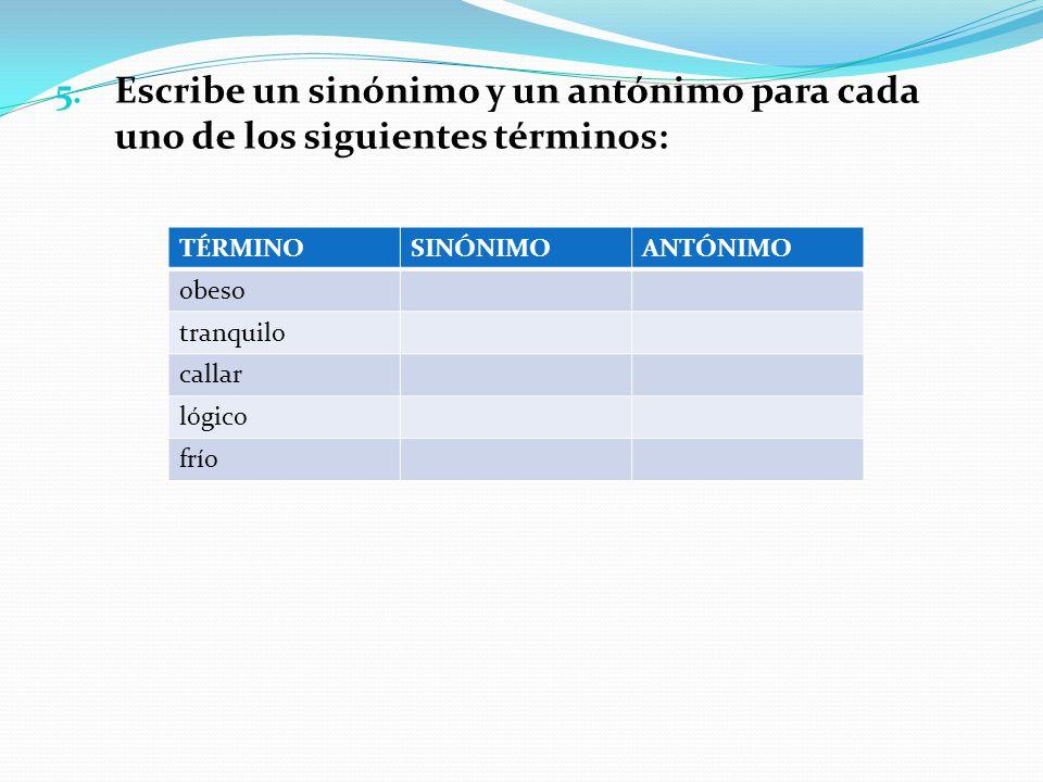 Escribe un sinónimo y un antónimo para cada uno de los siguientes términos: