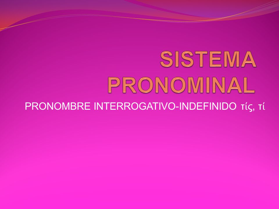 PRONOMBRE INTERROGATIVO-INDEFINIDO τίς, τί