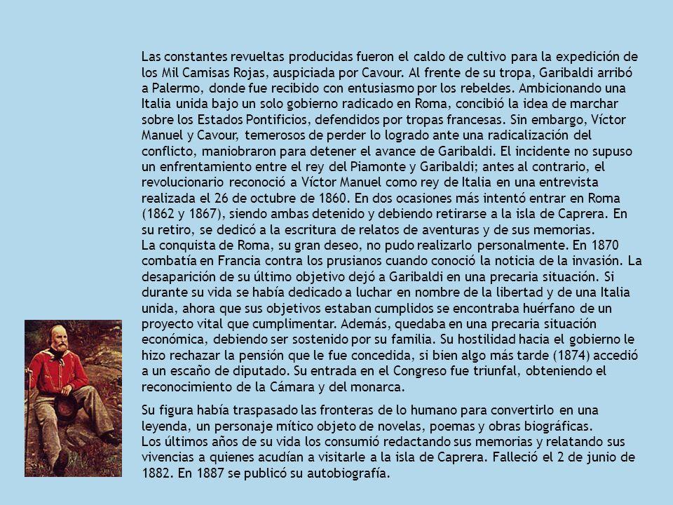 Las constantes revueltas producidas fueron el caldo de cultivo para la expedición de los Mil Camisas Rojas, auspiciada por Cavour. Al frente de su tropa, Garibaldi arribó a Palermo, donde fue recibido con entusiasmo por los rebeldes. Ambicionando una Italia unida bajo un solo gobierno radicado en Roma, concibió la idea de marchar sobre los Estados Pontificios, defendidos por tropas francesas. Sin embargo, Víctor Manuel y Cavour, temerosos de perder lo logrado ante una radicalización del conflicto, maniobraron para detener el avance de Garibaldi. El incidente no supuso un enfrentamiento entre el rey del Piamonte y Garibaldi; antes al contrario, el revolucionario reconoció a Víctor Manuel como rey de Italia en una entrevista realizada el 26 de octubre de 1860. En dos ocasiones más intentó entrar en Roma (1862 y 1867), siendo ambas detenido y debiendo retirarse a la isla de Caprera. En su retiro, se dedicó a la escritura de relatos de aventuras y de sus memorias. La conquista de Roma, su gran deseo, no pudo realizarlo personalmente. En 1870 combatía en Francia contra los prusianos cuando conoció la noticia de la invasión. La desaparición de su último objetivo dejó a Garibaldi en una precaria situación. Si durante su vida se había dedicado a luchar en nombre de la libertad y de una Italia unida, ahora que sus objetivos estaban cumplidos se encontraba huérfano de un proyecto vital que cumplimentar. Además, quedaba en una precaria situación económica, debiendo ser sostenido por su familia. Su hostilidad hacia el gobierno le hizo rechazar la pensión que le fue concedida, si bien algo más tarde (1874) accedió a un escaño de diputado. Su entrada en el Congreso fue triunfal, obteniendo el reconocimiento de la Cámara y del monarca.
