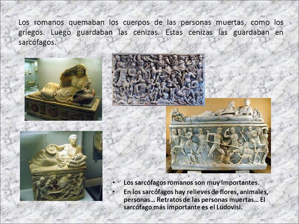 Los romanos quemaban los cuerpos de las personas muertas, como los griegos. Luego guardaban las cenizas. Estas cenizas las guardaban en sarcófagos.