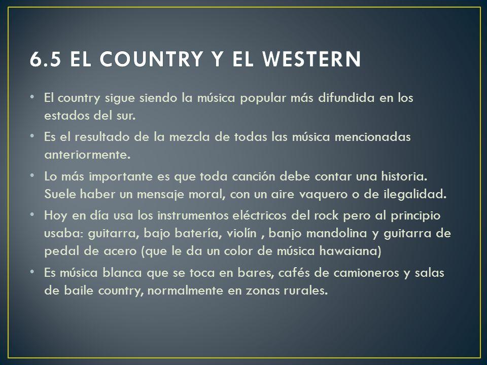 6.5 EL COUNTRY Y EL WESTERN El country sigue siendo la música popular más difundida en los estados del sur.