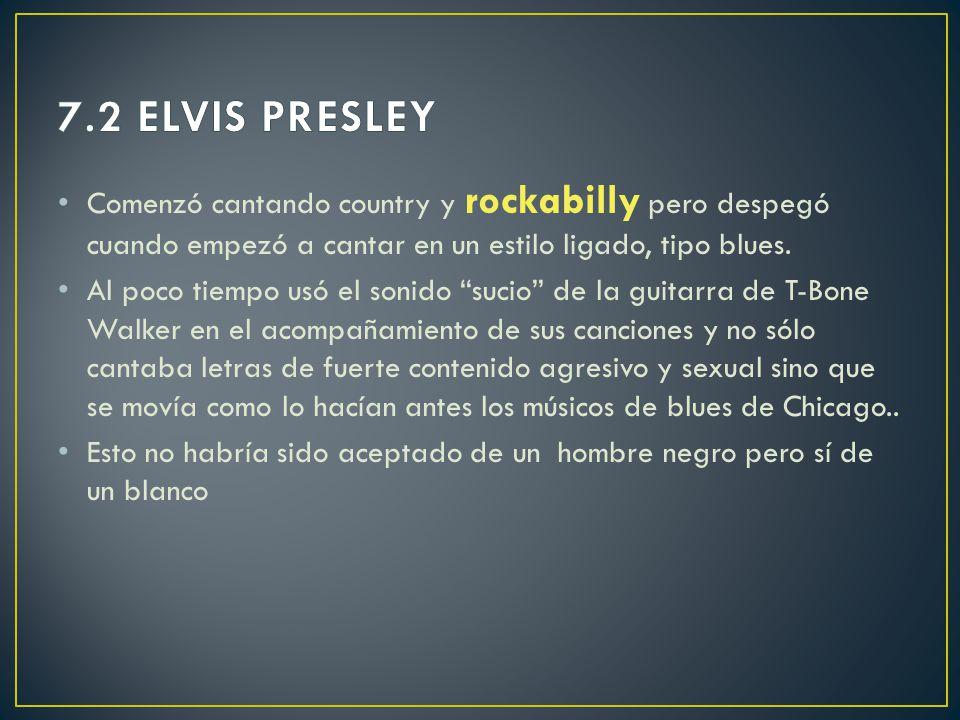7.2 ELVIS PRESLEY Comenzó cantando country y rockabilly pero despegó cuando empezó a cantar en un estilo ligado, tipo blues.