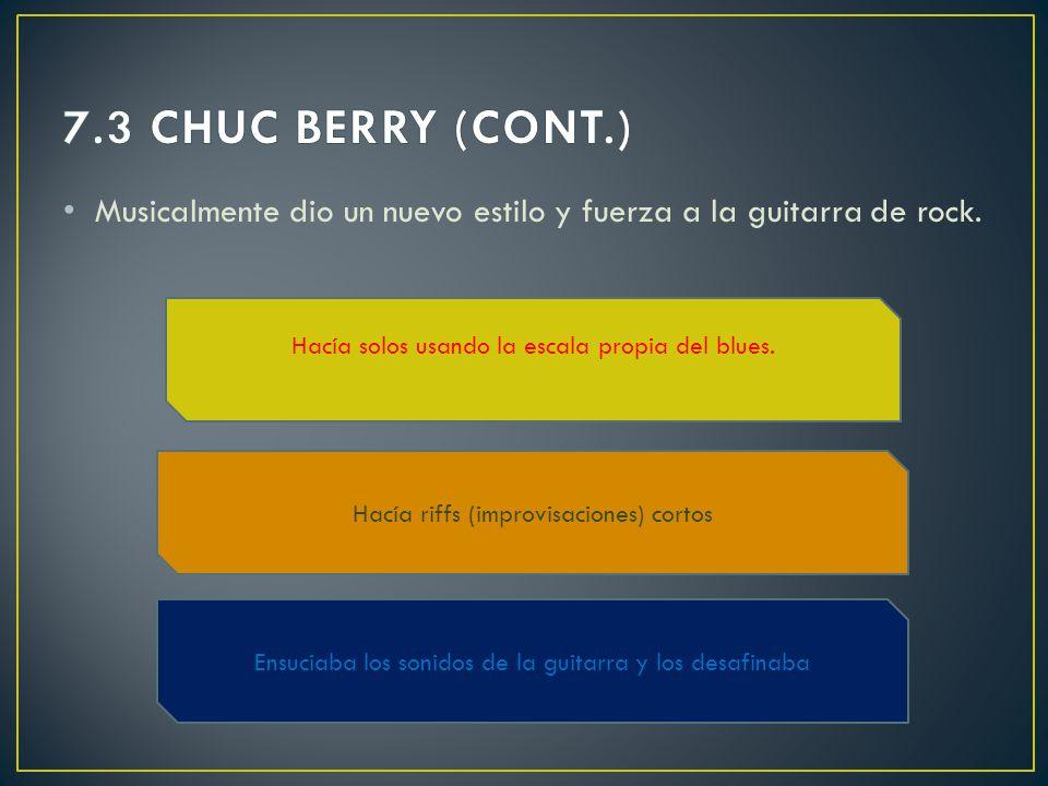 7.3 CHUC BERRY (CONT.) Musicalmente dio un nuevo estilo y fuerza a la guitarra de rock. Hacía solos usando la escala propia del blues.
