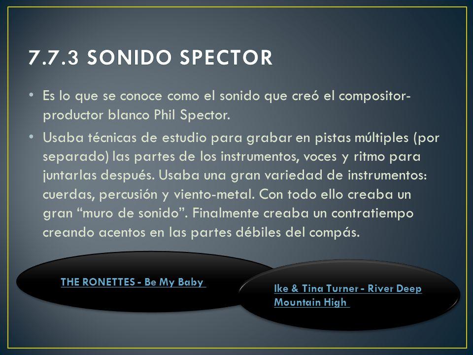 7.7.3 SONIDO SPECTOR Es lo que se conoce como el sonido que creó el compositor-productor blanco Phil Spector.