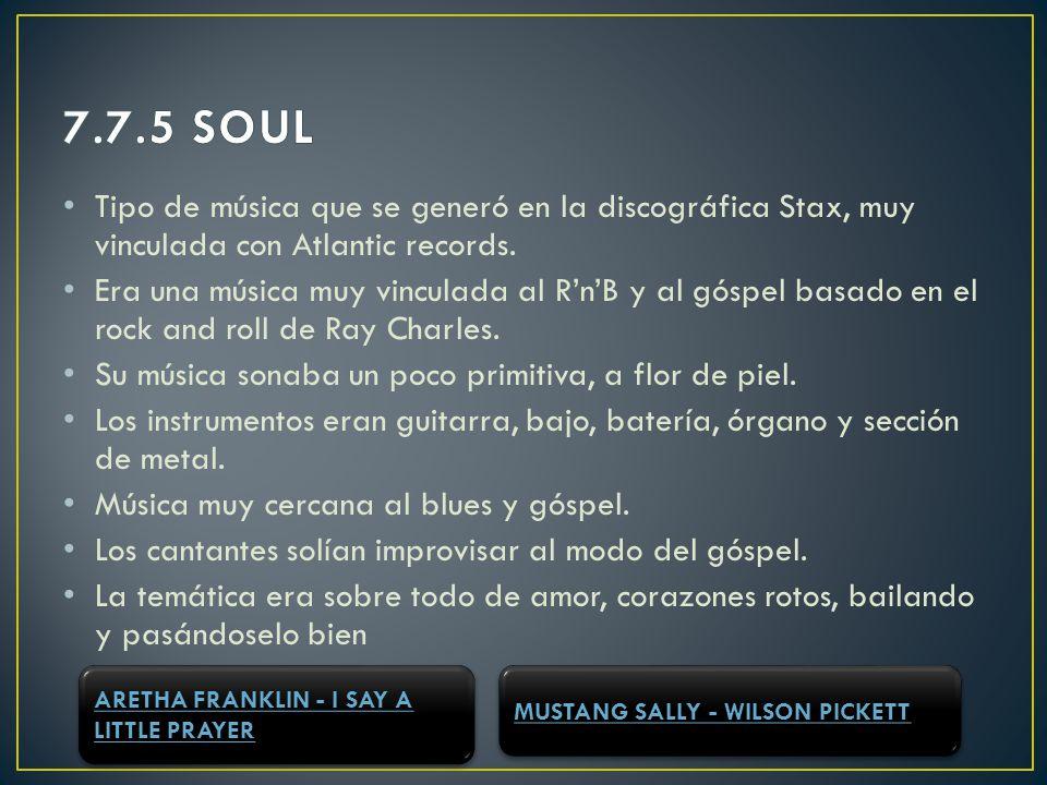 7.7.5 SOUL Tipo de música que se generó en la discográfica Stax, muy vinculada con Atlantic records.
