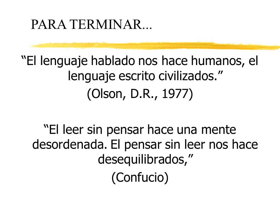 PARA TERMINAR... El lenguaje hablado nos hace humanos, el lenguaje escrito civilizados. (Olson, D.R., 1977)
