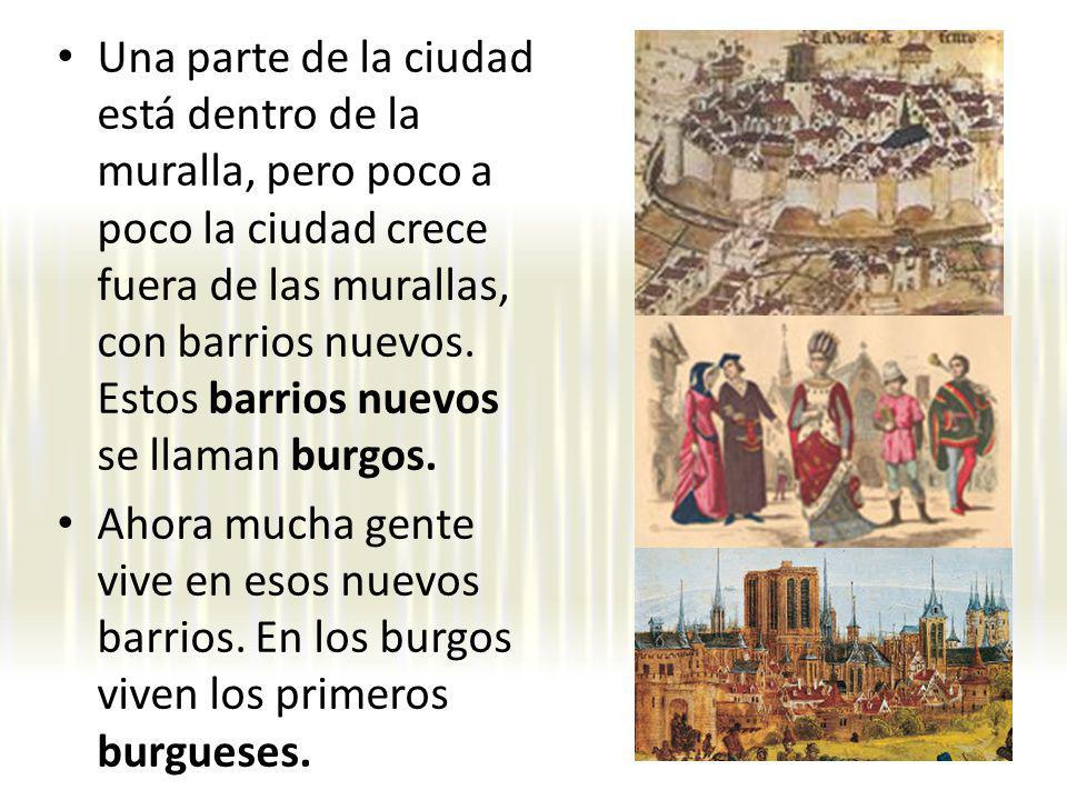 Una parte de la ciudad está dentro de la muralla, pero poco a poco la ciudad crece fuera de las murallas, con barrios nuevos. Estos barrios nuevos se llaman burgos.