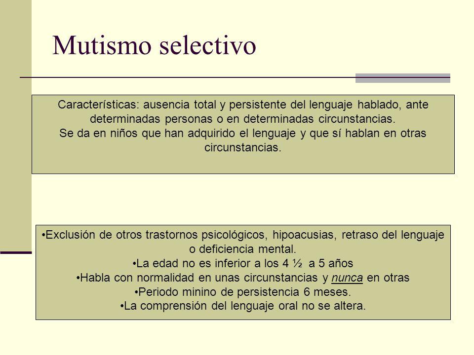 Mutismo selectivo Características: ausencia total y persistente del lenguaje hablado, ante determinadas personas o en determinadas circunstancias.