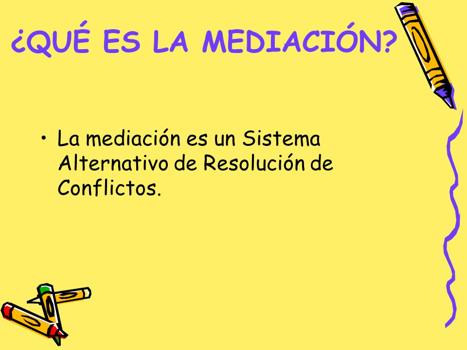 ¿QUÉ ES LA MEDIACIÓN La mediación es un Sistema Alternativo de Resolución de Conflictos.