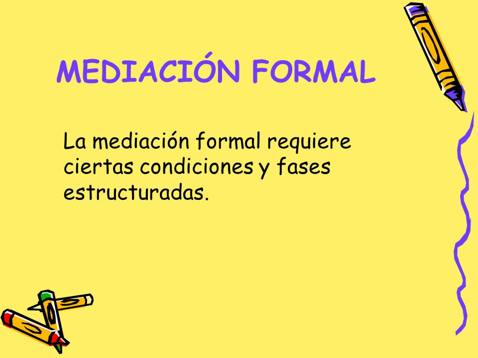MEDIACIÓN FORMAL La mediación formal requiere ciertas condiciones y fases estructuradas.