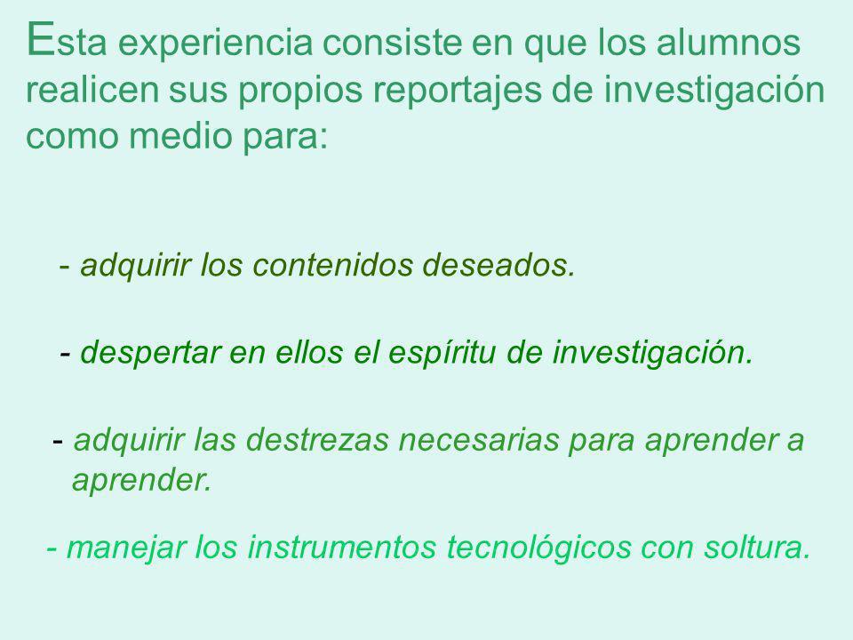 Esta experiencia consiste en que los alumnos realicen sus propios reportajes de investigación como medio para: