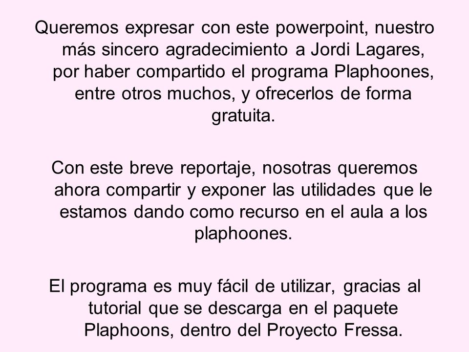 Queremos expresar con este powerpoint, nuestro más sincero agradecimiento a Jordi Lagares, por haber compartido el programa Plaphoones, entre otros muchos, y ofrecerlos de forma gratuita.