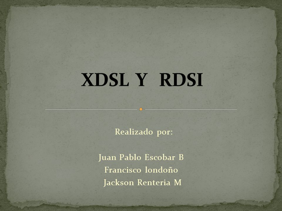 XDSL Y RDSI Realizado por: Juan Pablo Escobar B Francisco londoño