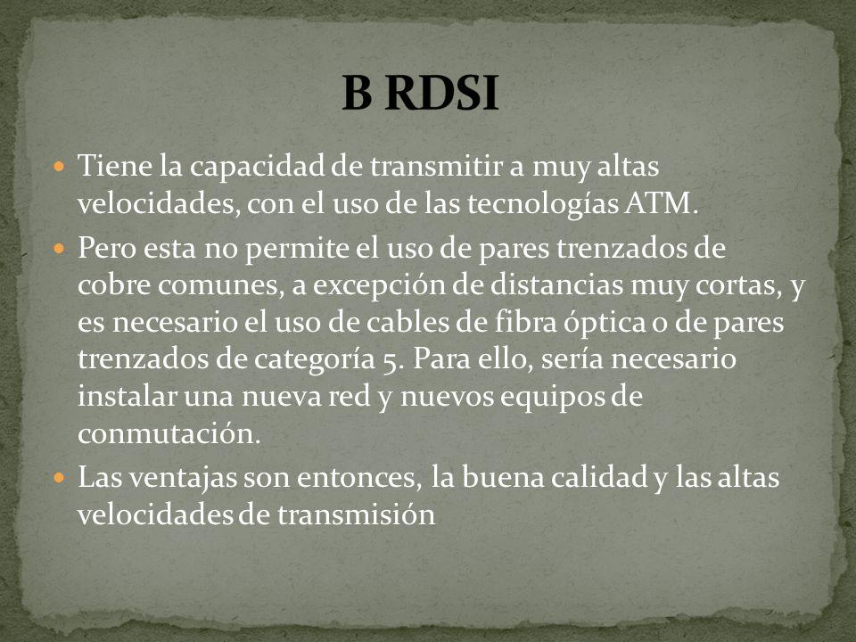 B RDSI Tiene la capacidad de transmitir a muy altas velocidades, con el uso de las tecnologías ATM.
