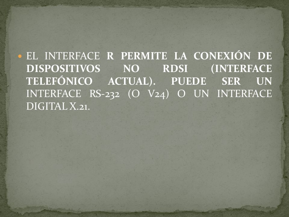 EL INTERFACE R PERMITE LA CONEXIÓN DE DISPOSITIVOS NO RDSI (INTERFACE TELEFÓNICO ACTUAL).