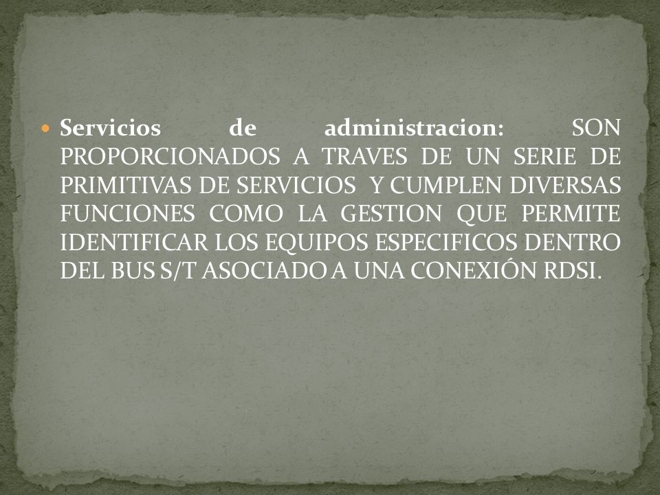 Servicios de administracion: SON PROPORCIONADOS A TRAVES DE UN SERIE DE PRIMITIVAS DE SERVICIOS Y CUMPLEN DIVERSAS FUNCIONES COMO LA GESTION QUE PERMITE IDENTIFICAR LOS EQUIPOS ESPECIFICOS DENTRO DEL BUS S/T ASOCIADO A UNA CONEXIÓN RDSI.