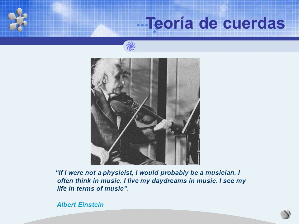 Teoría de cuerdas If I were not a physicist, I would probably be a musician. I
