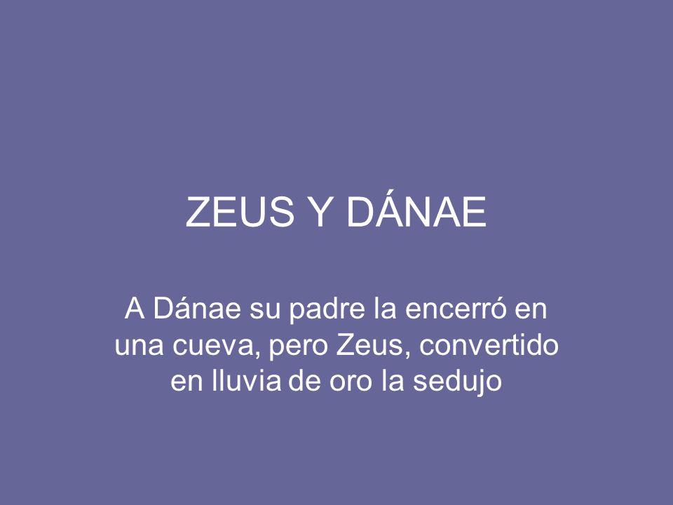 ZEUS Y DÁNAE A Dánae su padre la encerró en una cueva, pero Zeus, convertido en lluvia de oro la sedujo.