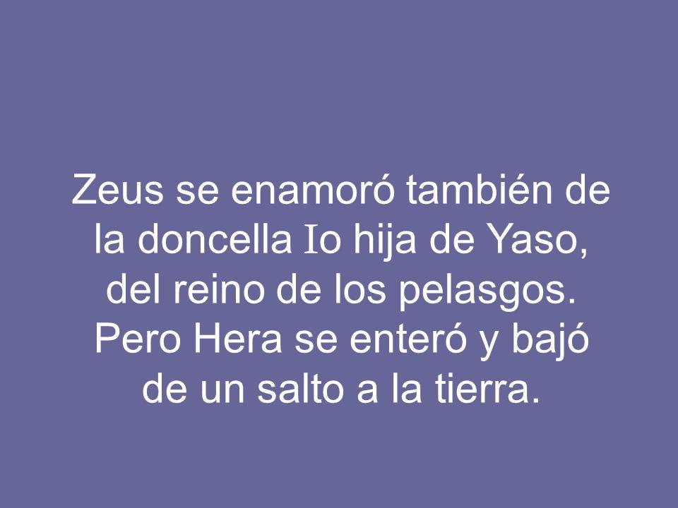 Zeus se enamoró también de la doncella Io hija de Yaso, del reino de los pelasgos.