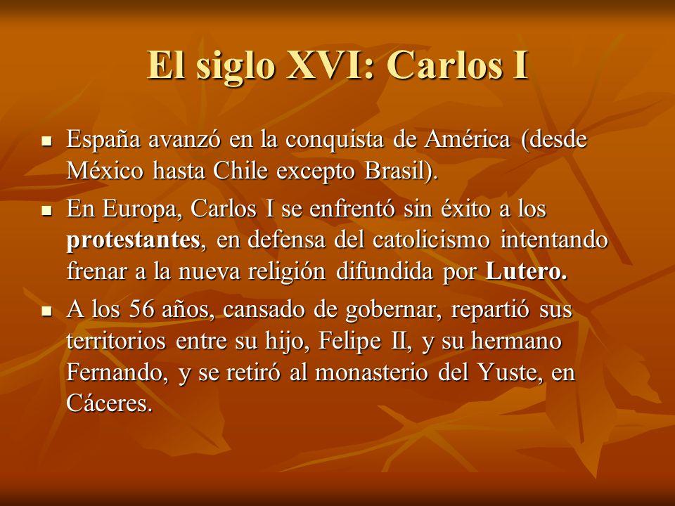 El siglo XVI: Carlos I España avanzó en la conquista de América (desde México hasta Chile excepto Brasil).