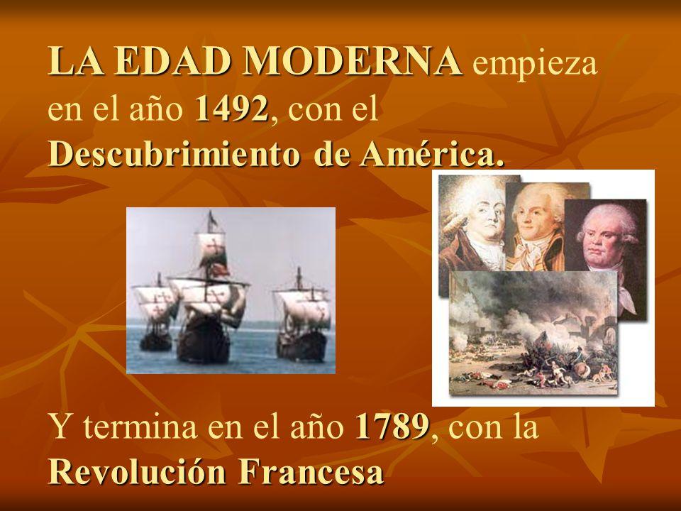 LA EDAD MODERNA empieza en el año 1492, con el Descubrimiento de América.