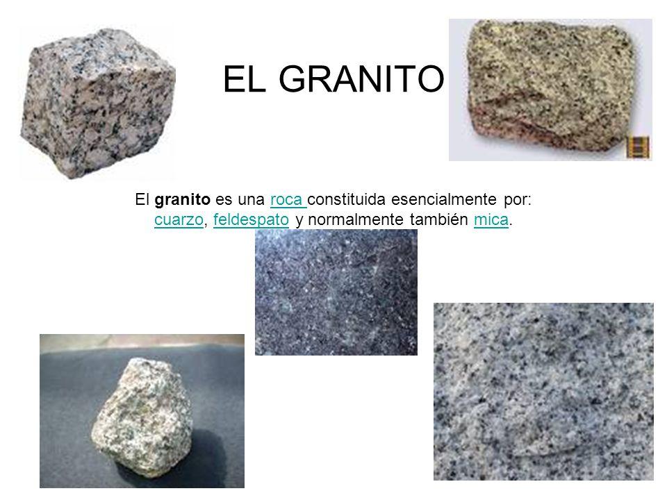 EL GRANITO El granito es una roca constituida esencialmente por: cuarzo, feldespato y normalmente también mica.