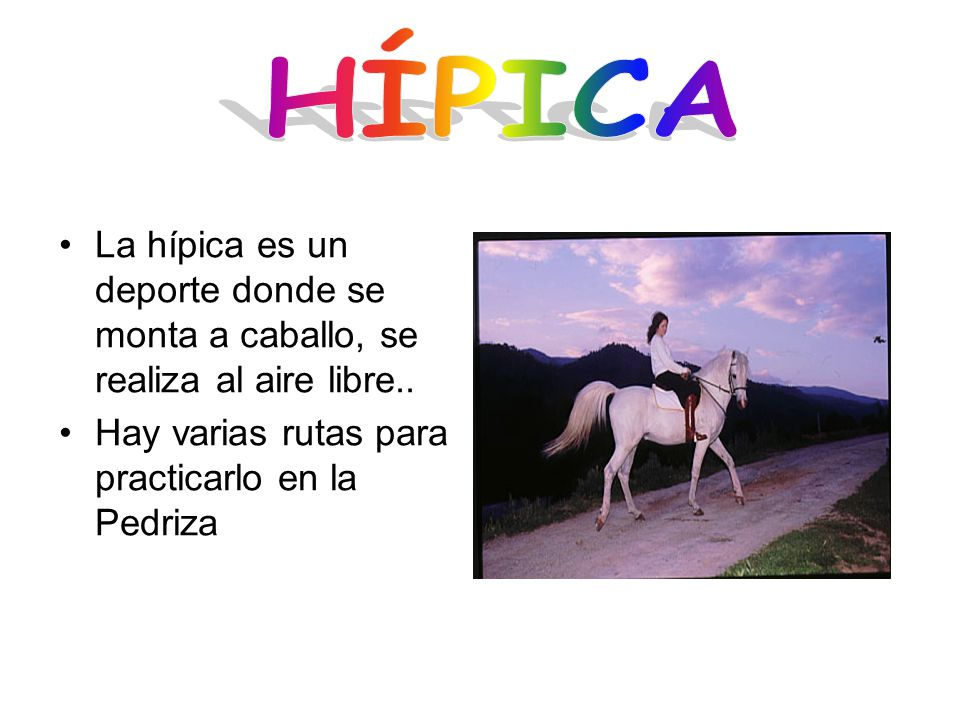 HÍPICA La hípica es un deporte donde se monta a caballo, se realiza al aire libre..