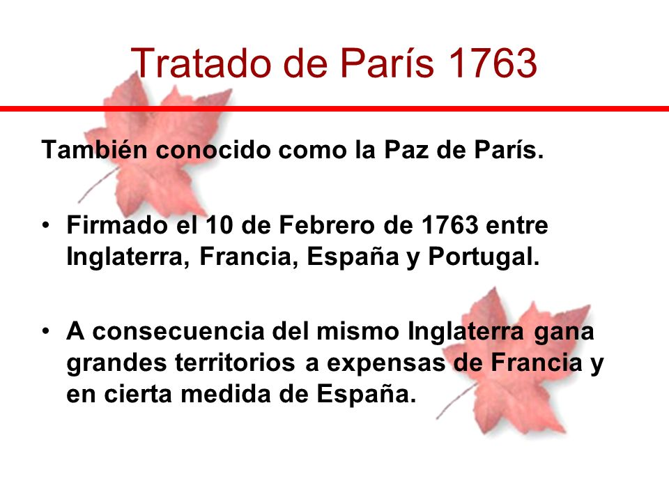 Tratado de París 1763 También conocido como la Paz de París.