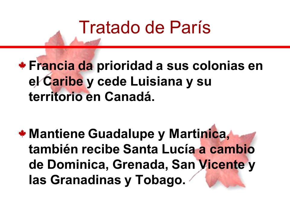 Tratado de París Francia da prioridad a sus colonias en el Caribe y cede Luisiana y su territorio en Canadá.