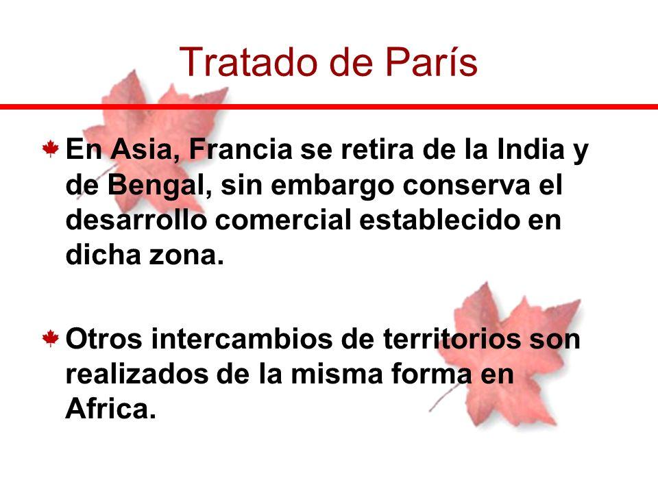 Tratado de París En Asia, Francia se retira de la India y de Bengal, sin embargo conserva el desarrollo comercial establecido en dicha zona.