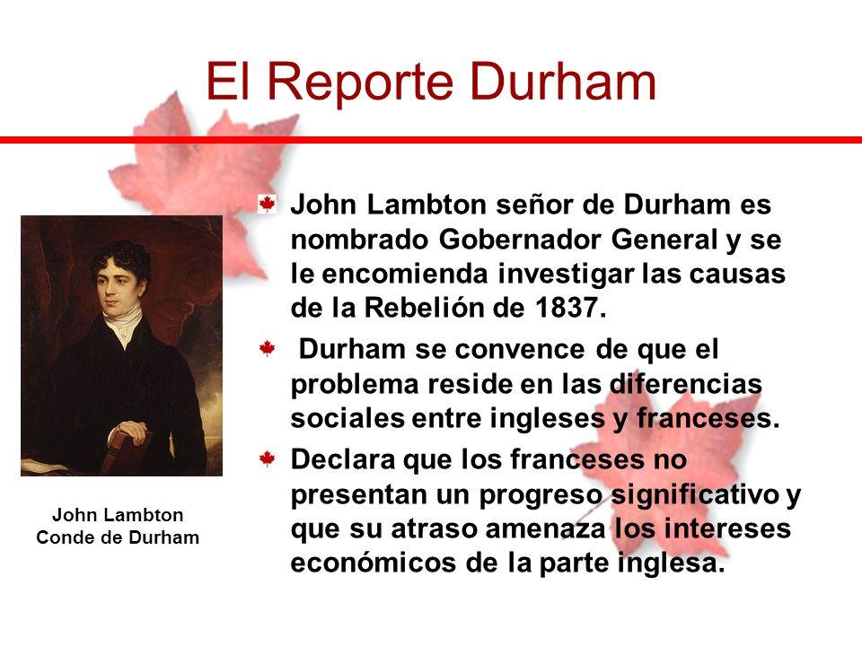 El Reporte Durham John Lambton señor de Durham es nombrado Gobernador General y se le encomienda investigar las causas de la Rebelión de 1837.