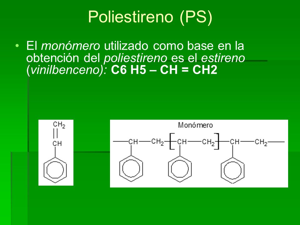 Poliestireno (PS) El monómero utilizado como base en la obtención del poliestireno es el estireno (vinilbenceno): C6 H5 – CH = CH2.