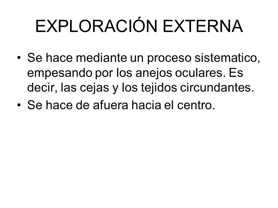 EXPLORACIÓN EXTERNA Se hace mediante un proceso sistematico, empesando por los anejos oculares. Es decir, las cejas y los tejidos circundantes.