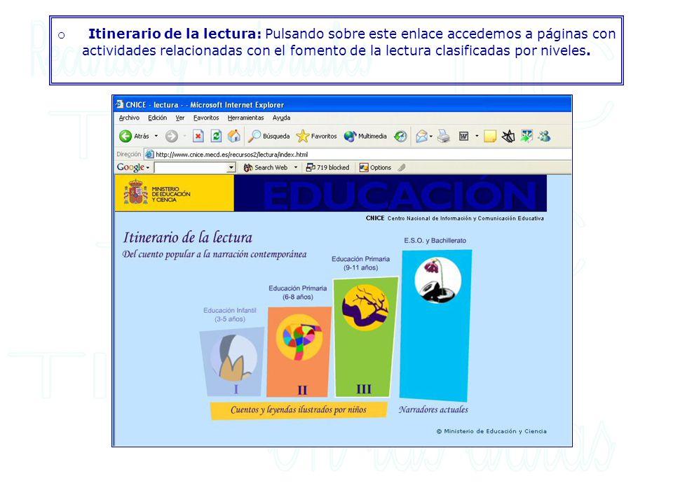 o Itinerario de la lectura: Pulsando sobre este enlace accedemos a páginas con actividades relacionadas con el fomento de la lectura clasificadas por niveles.